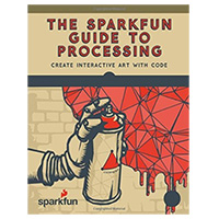 No Starch Press The SparkFun Guide to Processing: Create Interactive Art with Code, 1st Edition