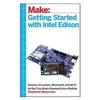 O'Reilly Maker Shed Getting Started with Intel Edison: Sensors, Actuators, Bluetooth, and Wi-Fi on the Tiny Atom-Powered Linux Module, 1st Edition