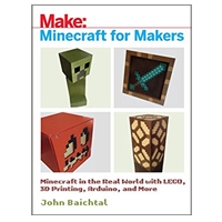 O'Reilly Minecraft for Makers : Minecraft in the Real World with LEGO, 3D Printing, Arduino, and More!