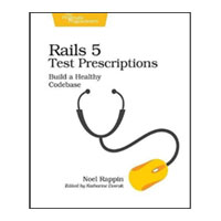 pragmatic Rails 5 Test Prescriptions: Build a Healthy Codebase